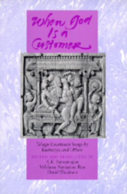 When God is a Customer: Telugu Courtesan Songs by Ksetrayya and Others - Ramanujan, A K (Editor), and Shulman, David Dean (Editor), and Rao, Velcheru Narayana (Editor)