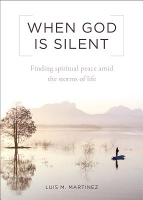 When God Is Silent: Finding Spiritual Peace Amid the Storms of Life - Martinez, Luis M