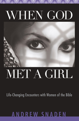 When God Met a Girl: Life-Changing Encounters with Women of the Bible - Snaden, Andrew