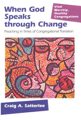 When God Speaks Through Change: Preaching in Times of Congregational Transition - Satterlee, Craig Alan