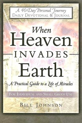 When Heaven Invades Earth: A Practical Guide to a Life of Miracles; Daily Devotional & Journal - Johnson, Bill