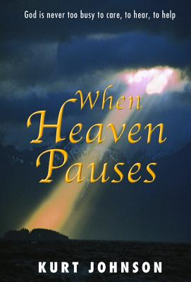 When Heaven Pauses: God Is Never Too Busy to Care, to Hear, to Help - Johnson, Kurt W