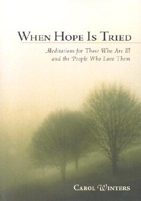 When Hope Is Tried: Meditations for Those Who Are Ill and the People Who Love Them - Winters, Carol