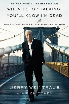 When I Stop Talking, You'll Know I'm Dead: Useful Stories from a Persuasive Man - Weintraub, Jerry (Read by), and Cohen, Rich