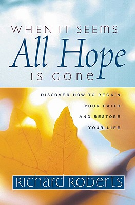 When It Seems All Hope Is Gone: Discover How to Regain Your Faith and Restore Your Life - Roberts, Richard