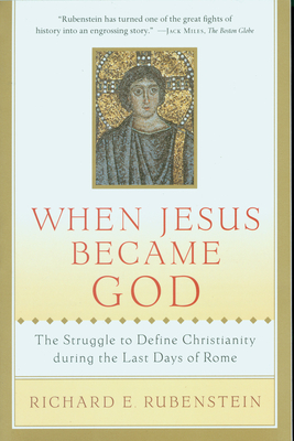 When Jesus Became God: The Struggle to Define Christianity During the Last Days of Rome - Rubenstein, Richard E