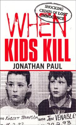 When Kids Kill: Shocking Crimes of Lost Innocence - Paul, Jonathan