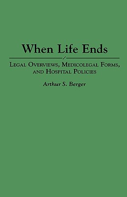 When Life Ends: Legal Overviews, Medicolegal Forms, and Hospital Policies - Berger, Arthur S