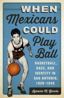 When Mexicans Could Play Ball: Basketball, Race, and Identity in San Antonio, 1928-1945 - Garcia, Ignacio M.