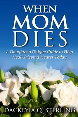 When Mom Dies: A Daughter's Unique Guide to Help Heal Grieving Hearts Today - Sterling, Dackeyia Q