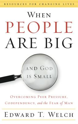 When People Are Big and God is Small: Overcoming Peer Pressure, Codependency, and the Fear of Man - Welch, Edward T