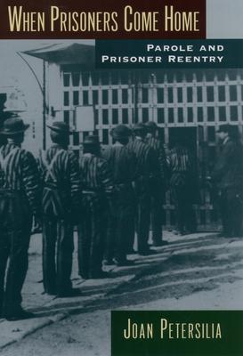 When Prisoners Come Home: Parole and Prisoner Reentry - Petersilia, Joan