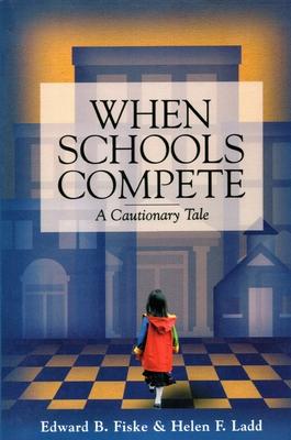 When Schools Compete: A Cautionary Tale - Fiske, Edward B, and Ladd, Helen F, Professor