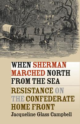 When Sherman Marched North from the Sea: Resistance on the Confederate Home Front - Campbell, Jacqueline Glass