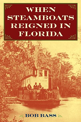 When Steamboats Reigned in Florida - Bass, Bob