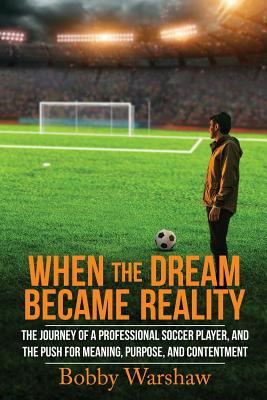 When the Dream Became Reality: The Journey of a Professional Soccer Player, and the Push for Meaning, Purpose, and Contentment - Warshaw, Bobby