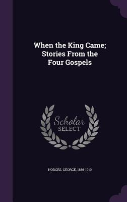 When the King Came; Stories from the Four Gospels - Hodges, George