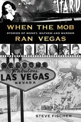When the Mob Ran Vegas: Stories of Money, Mayhem and Murder - Fischer, Steve
