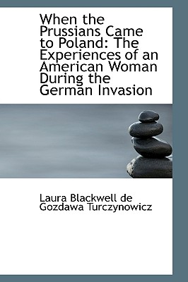 When the Prussians Came to Poland: The Experiences of an American Woman During the German Invasion - Blackwell De Gozdawa Turczynowicz, Lau