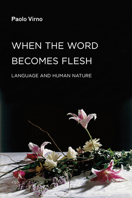 When the Word Becomes Flesh: Language and Human Nature - Virno, Paolo, and Mecchia, Giuseppina (Translated by)