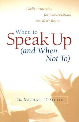 When to Speak Up (and When Not To): Godly Principles for Conversations You Won't Regret - Sedler, Michael D, D.Min.