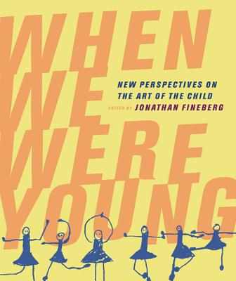 When We Were Young: New Perspectives on the Art of the Child - Fineberg, Jonathan (Editor), and Arnheim, Rudolf (Contributions by), and Houston, Misty S (Contributions by)