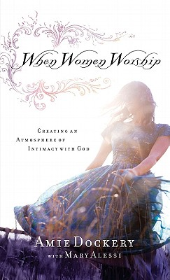 When Women Worship: Creating an Atmosphere of Intimacy with God - Dockery, Amie, and Alessi, Mary