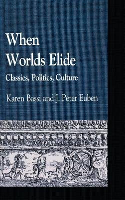 When Worlds Elide: Classics, Politics, Culture - Bassi, Karen (Editor), and Euben, Peter J (Editor), and Antonaccio, Carla (Contributions by)