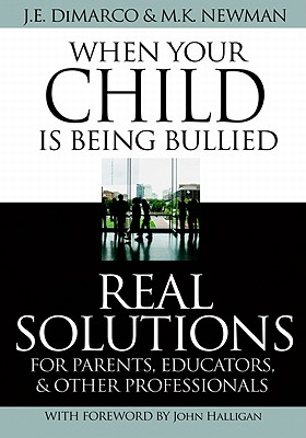 When Your Child Is Being Bullied: Real Solutions for Parents, Educators & Other Professionals - DiMarco, J E, and Newman, M K, and Halligan, John (Foreword by)