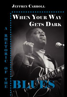 When Your Way Gets Dark: A Rhetoric of the Blues - Carroll, Jeffrey, and Parlor Press (Creator)