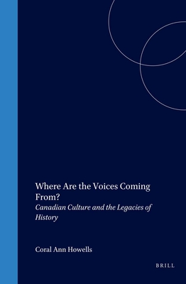 Where Are the Voices Coming From?: Canadian Culture and the Legacies of History - Howells, Coral Ann (Volume editor)