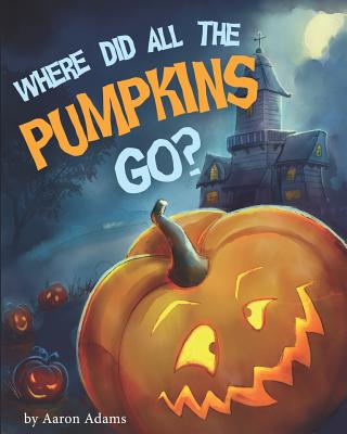 Where did all the pumpkins go?: Halloween books for preschoolers - Adams, Aaron