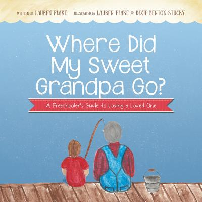 Where Did My Sweet Grandpa Go?: A Preschooler's Guide to Losing a Loved One - Flake, Lauren