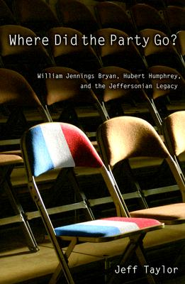 Where Did the Party Go?: William Jennings Bryan, Hubert Humphrey, and the Jeffersonian Legacy - Taylor, Jeff