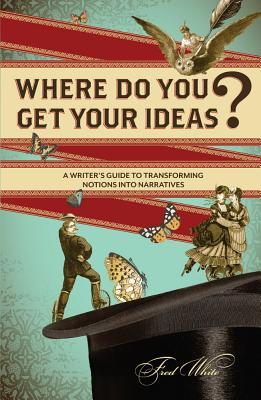 Where Do You Get Your Ideas?: A Writer's Guide to Transforming Notions Into Narratives - White, Fred