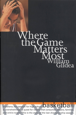 Where the Game Matters Most: A Last Championship Season in Indiana High School Basketball Tag: In.. - Gildea, William, Mr.