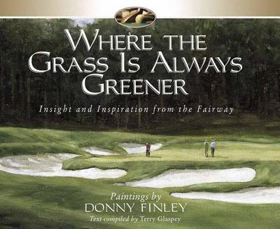 Where the Grass is Always Greener: Insight and Inspiration from the Fairway - Finley, Donny