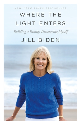 Where the Light Enters: Building a Family, Discovering Myself - Biden, Jill