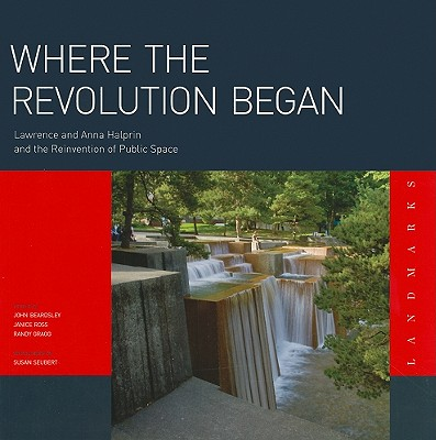 Where the Revolution Began: Lawrence and Anna Halprin and the Reinvention of Public Space - Gragg, Randy, and Seubert, Susan (Photographer), and Beardsley, John