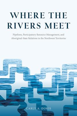 Where the Rivers Meet: Pipelines, Participatory Resource Management, and Aboriginal-State Relations in the Northwest Territories - Dokis, Carly A