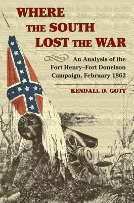 Where the South Lost the War: An Analysis of the Fort Henry-Fort Donelson Campaign, February 1862 - Gott, Kendall D