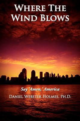 Where the Wind Blows: Say 'Amen, ' America - Holmes, Daniel Webster, PhD