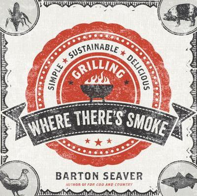 Where There's Smoke: Simple, Sustainable, Delicious Grilling - Seaver, Barton