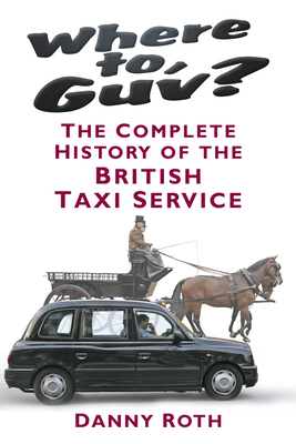 Where to, Guv?: The Complete History of British Taxi Service - Roth, Danny
