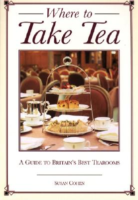 Where to Take Tea: A Gude to Britain's Best Tearooms - Cohen, Susan