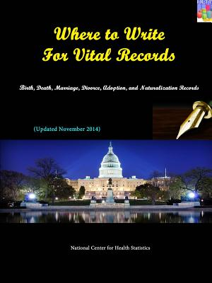 Where to Write for Vital Records: Birth, Death, Marriage, Divorce, Adoption, and Naturalization Records (Updated November 2014) - Statistics, National Center for Health