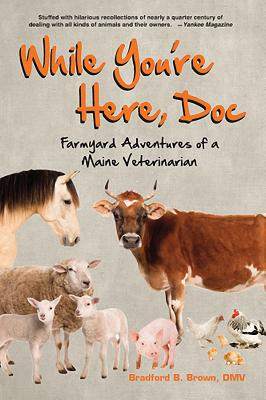 While You're Here, Doc: Farmyard Adventures of a Maine Veterinarian - Brown, Bradford B