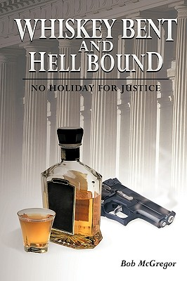 Whiskey Bent and Hell Bound: No Holiday for Justice - McGregor, Bob