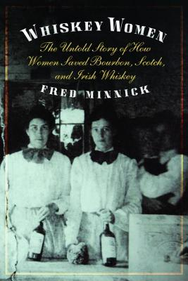 Whiskey Women: The Untold Story of How Women Saved Bourbon, Scotch, and Irish Whiskey - Minnick, Fred