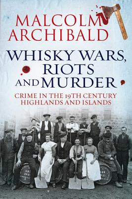 Whisky Wars, Riots and Murder - Crime in the 19th Century Highlands and Islands - Archibald, Malcolm